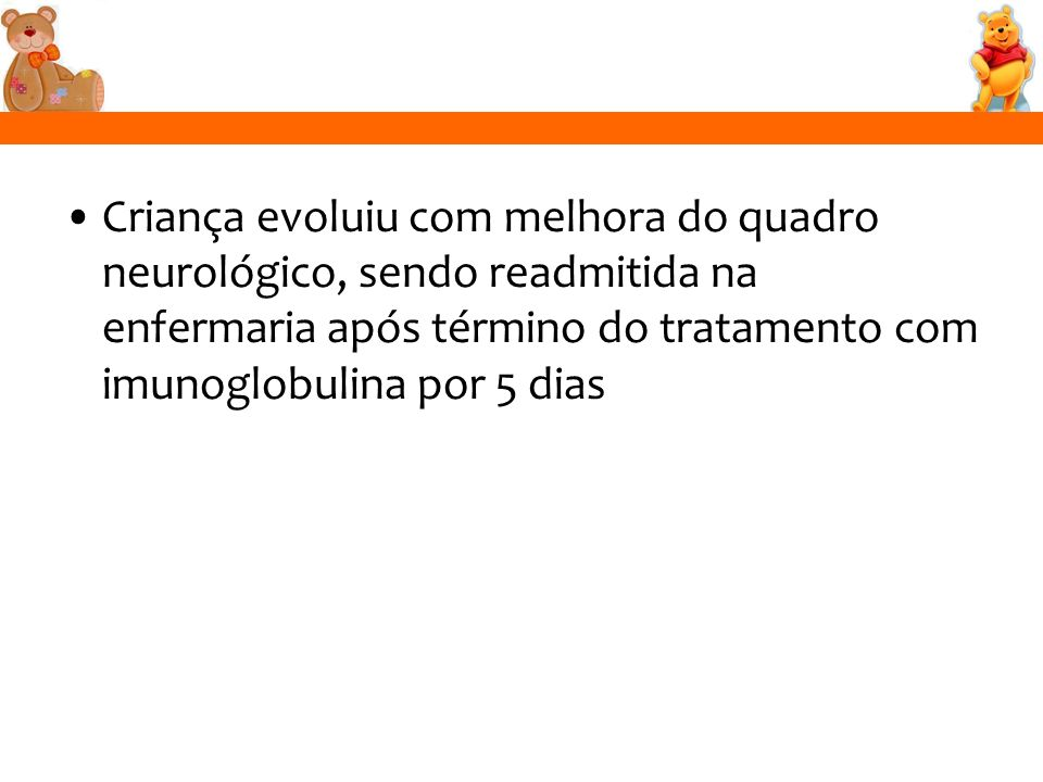 Criança evoluiu com melhora do quadro neurológico, sendo readmitida na enfermaria após término do tratamento com imunoglobulina por 5 dias