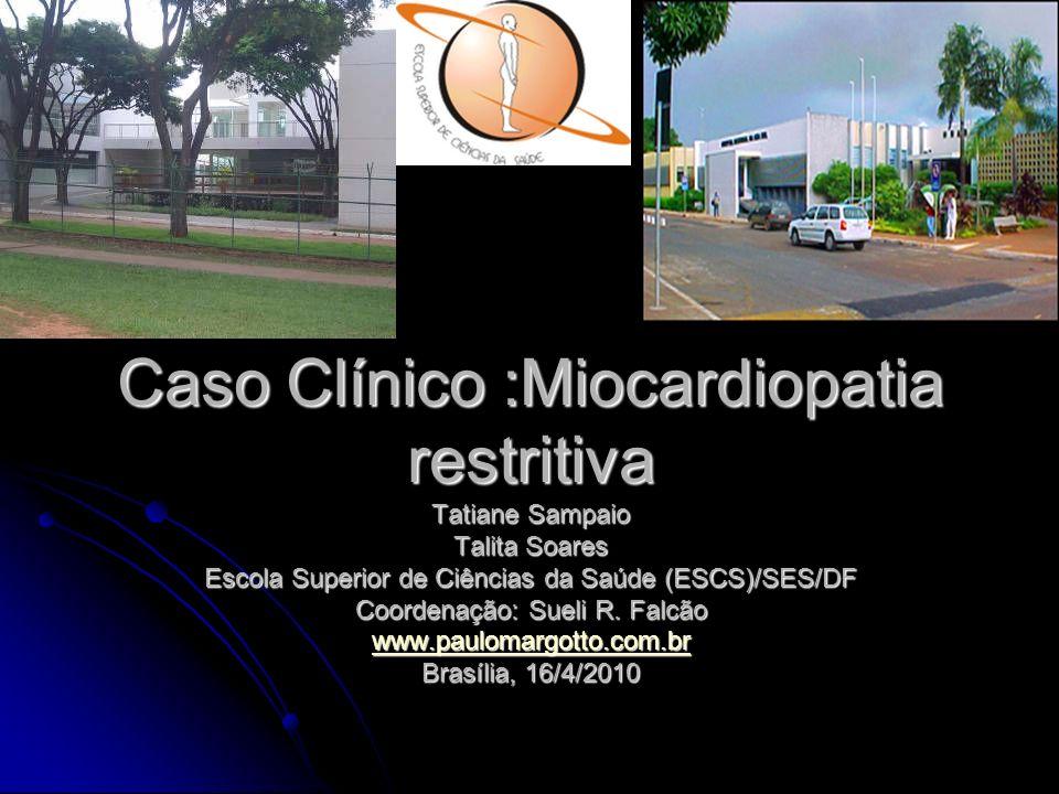 Caso Clínico :Miocardiopatia restritiva Tatiane Sampaio Talita Soares Escola Superior de Ciências da Saúde (ESCS)/SES/DF Coordenação: Sueli R.
