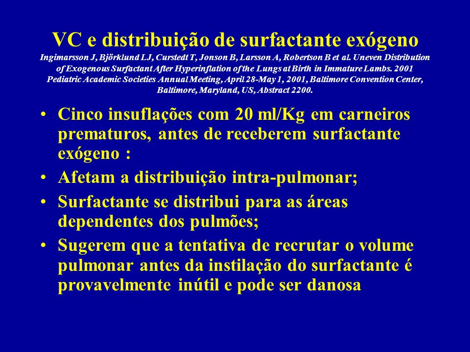 VC e distribuição de surfactante exógeno Ingimarsson J, Björklund LJ, Curstedt T, Jonson B, Larsson A, Robertson B et al. Uneven Distribution of Exogenous Surfactant After Hyperinflation of the Lungs at Birth in Immature Lambs. 2001 Pediatric Academic Societies Annual Meeting, April 28-May 1, 2001, Baltimore Convention Center, Baltimore, Maryland, US, Abstract 2200.