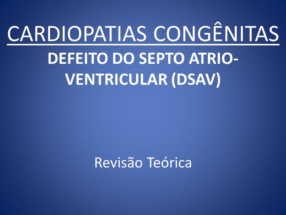CARDIOPATIAS CONGÊNITAS DEFEITO DO SEPTO ATRIO-VENTRICULAR (DSAV) Revisão Teórica