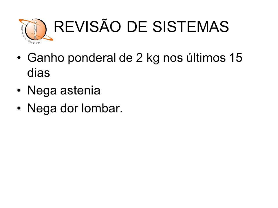 REVISÃO DE SISTEMAS Ganho ponderal de 2 kg nos últimos 15 dias
