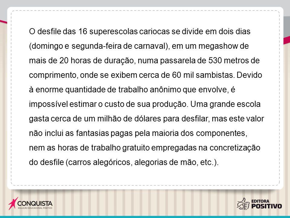 O desfile das 16 superescolas cariocas se divide em dois dias (domingo e segunda-feira de carnaval), em um megashow de mais de 20 horas de duração, numa passarela de 530 metros de comprimento, onde se exibem cerca de 60 mil sambistas.
