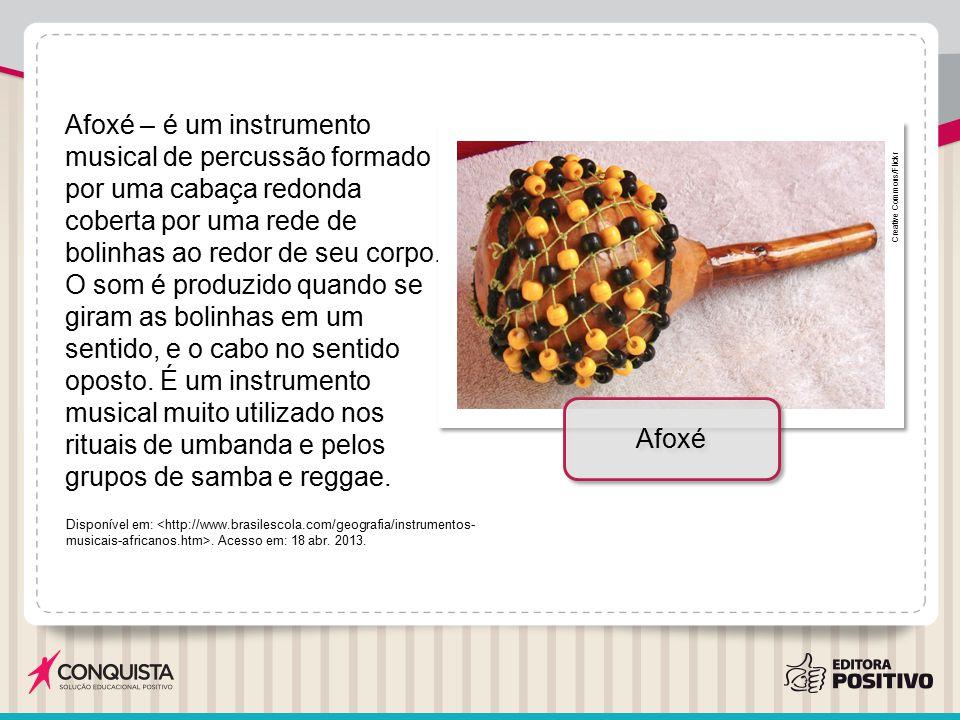 Afoxé – é um instrumento musical de percussão formado por uma cabaça redonda coberta por uma rede de bolinhas ao redor de seu corpo. O som é produzido quando se giram as bolinhas em um sentido, e o cabo no sentido oposto. É um instrumento musical muito utilizado nos rituais de umbanda e pelos grupos de samba e reggae.