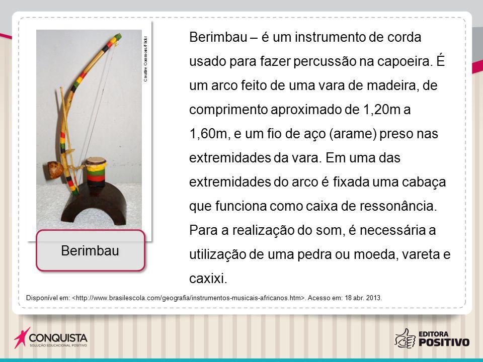 Berimbau – é um instrumento de corda usado para fazer percussão na capoeira. É um arco feito de uma vara de madeira, de comprimento aproximado de 1,20m a 1,60m, e um fio de aço (arame) preso nas extremidades da vara. Em uma das extremidades do arco é fixada uma cabaça que funciona como caixa de ressonância. Para a realização do som, é necessária a utilização de uma pedra ou moeda, vareta e caxixi.