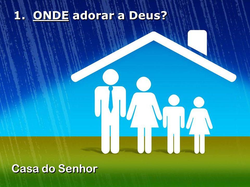 1. ONDE adorar a Deus Casa do Senhor