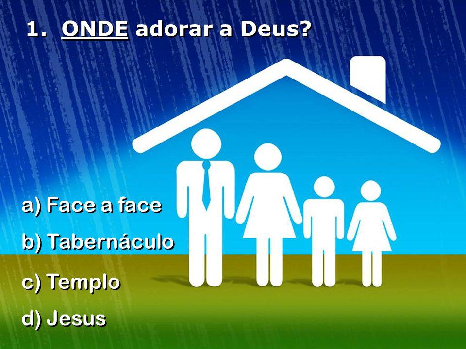 1. ONDE adorar a Deus a) Face a face b) Tabernáculo c) Templo d) Jesus