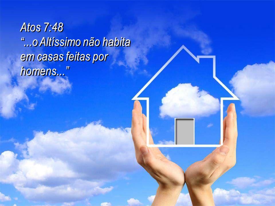 Atos 7:48 ...o Altíssimo não habita em casas feitas por homens...