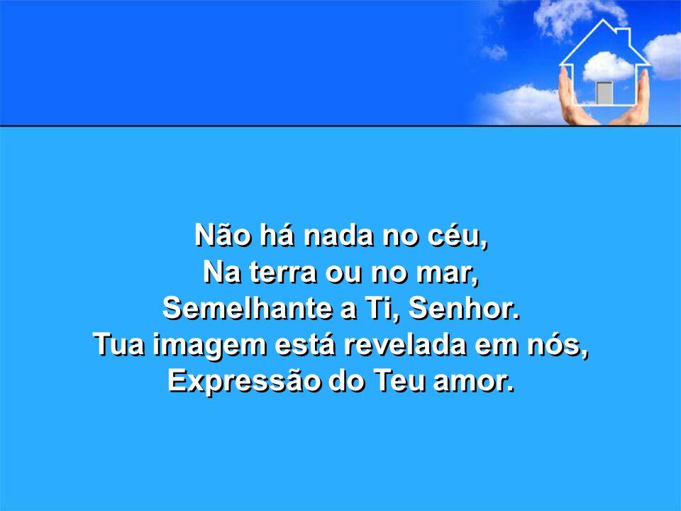 Não há nada no céu, Na terra ou no mar, Semelhante a Ti, Senhor