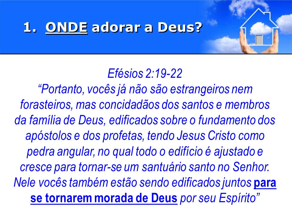 1. ONDE adorar a Deus Efésios 2:19-22.