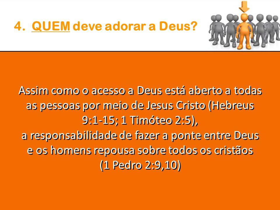 4. QUEM deve adorar a Deus Assim como o acesso a Deus está aberto a todas as pessoas por meio de Jesus Cristo (Hebreus 9:1-15; 1 Timóteo 2:5),