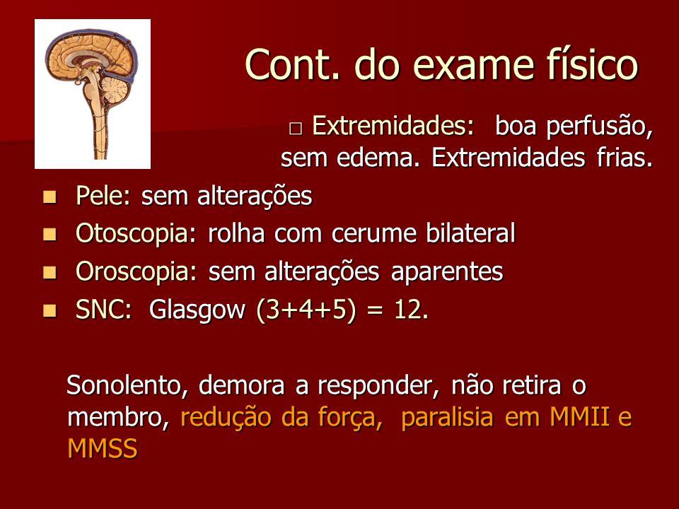 Cont. do exame físico □ Extremidades: boa perfusão, sem edema. Extremidades frias.