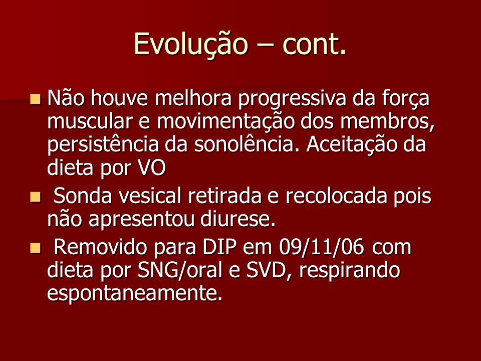 Evolução – cont. Não houve melhora progressiva da força muscular e movimentação dos membros, persistência da sonolência. Aceitação da dieta por VO.