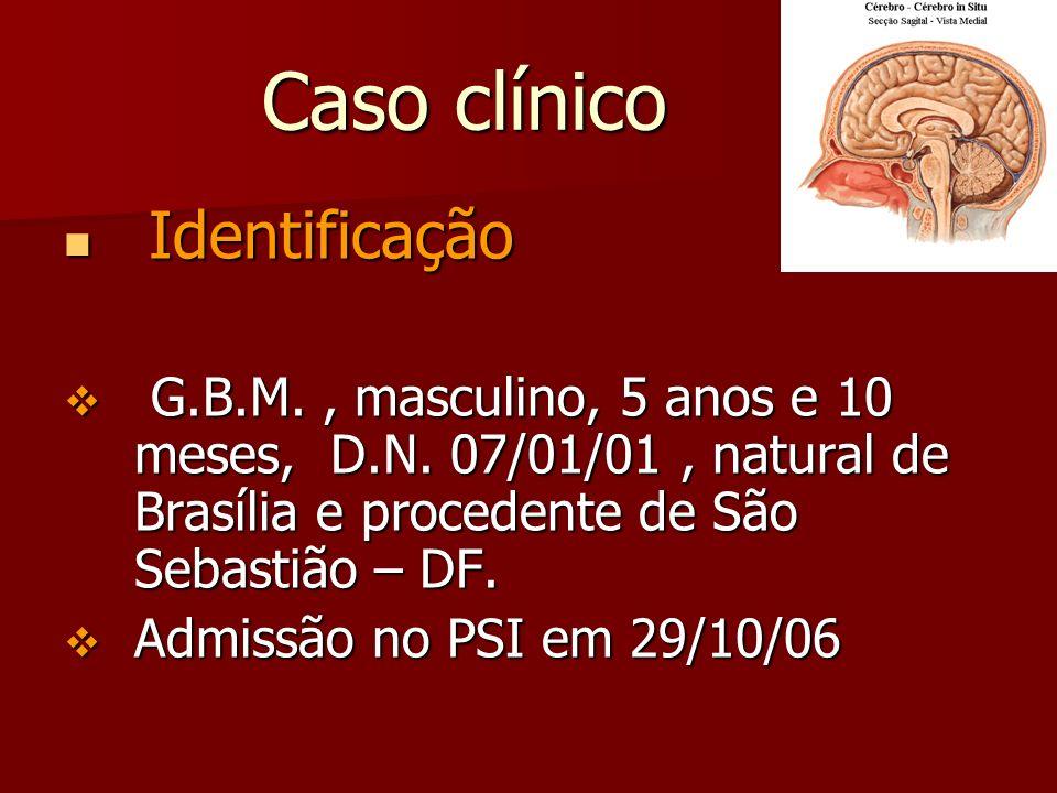 Caso clínico Identificação. G.B.M. , masculino, 5 anos e 10 meses, D.N. 07/01/01 , natural de Brasília e procedente de São Sebastião – DF.