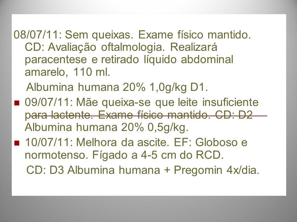 08/07/11: Sem queixas. Exame físico mantido. CD: Avaliação oftalmologia. Realizará paracentese e retirado líquido abdominal amarelo, 110 ml.