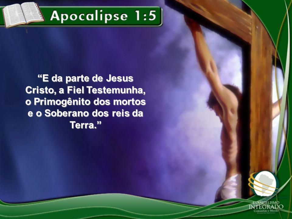 E da parte de Jesus Cristo, a Fiel Testemunha, o Primogênito dos mortos e o Soberano dos reis da Terra.