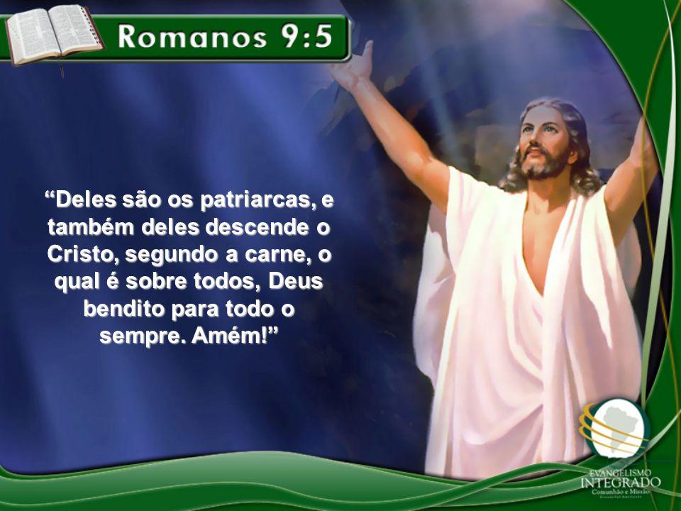 Deles são os patriarcas, e também deles descende o Cristo, segundo a carne, o qual é sobre todos, Deus bendito para todo o sempre.