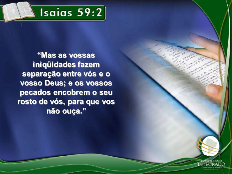 Mas as vossas iniqüidades fazem separação entre vós e o vosso Deus; e os vossos pecados encobrem o seu rosto de vós, para que vos não ouça.