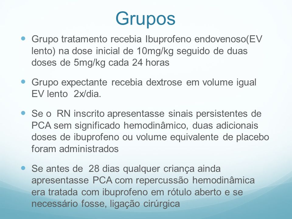 GruposGrupo tratamento recebia Ibuprofeno endovenoso(EV lento) na dose inicial de 10mg/kg seguido de duas doses de 5mg/kg cada 24 horas.
