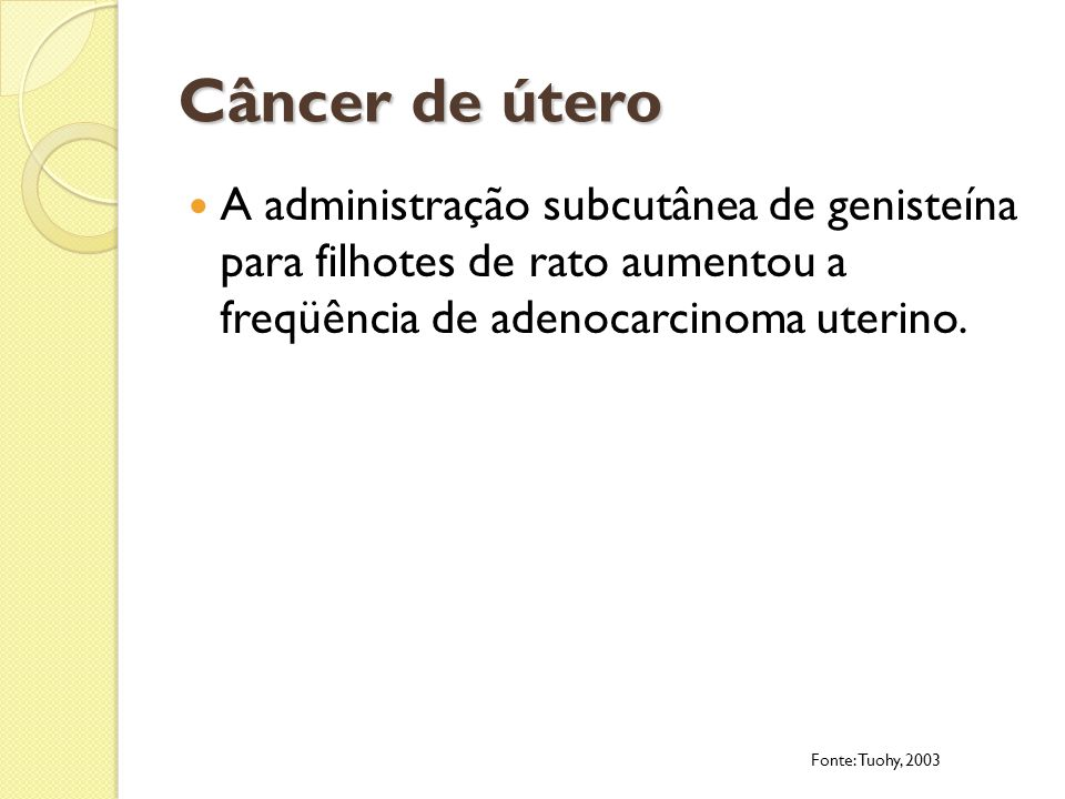 Câncer de úteroA administração subcutânea de genisteína para filhotes de rato aumentou a freqüência de adenocarcinoma uterino.