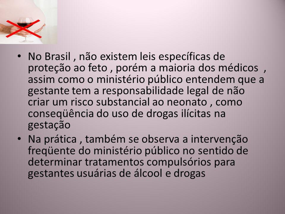No Brasil , não existem leis específicas de proteção ao feto , porém a maioria dos médicos , assim como o ministério público entendem que a gestante tem a responsabilidade legal de não criar um risco substancial ao neonato , como conseqüência do uso de drogas ilícitas na gestação