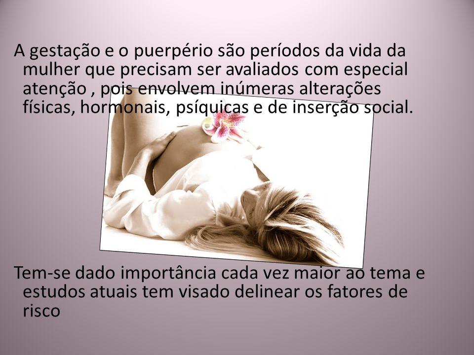 A gestação e o puerpério são períodos da vida da mulher que precisam ser avaliados com especial atenção , pois envolvem inúmeras alterações físicas, hormonais, psíquicas e de inserção social.