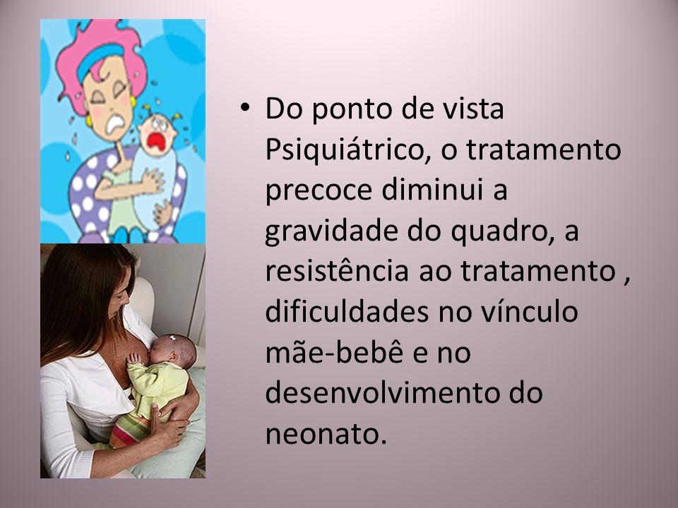 Do ponto de vista Psiquiátrico, o tratamento precoce diminui a gravidade do quadro, a resistência ao tratamento , dificuldades no vínculo mãe-bebê e no desenvolvimento do neonato.