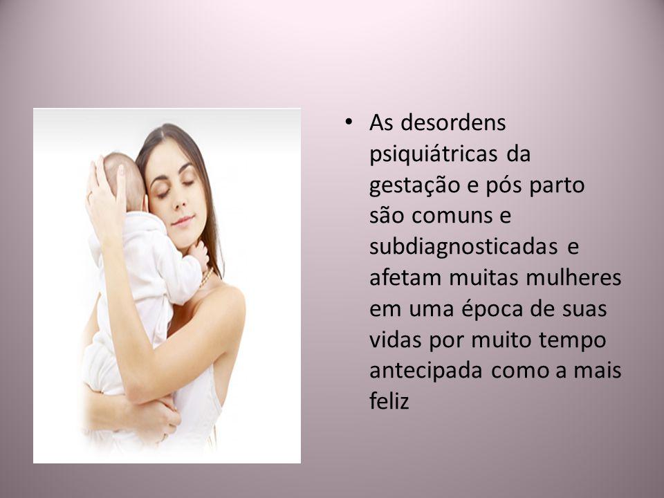 As desordens psiquiátricas da gestação e pós parto são comuns e subdiagnosticadas e afetam muitas mulheres em uma época de suas vidas por muito tempo antecipada como a mais feliz