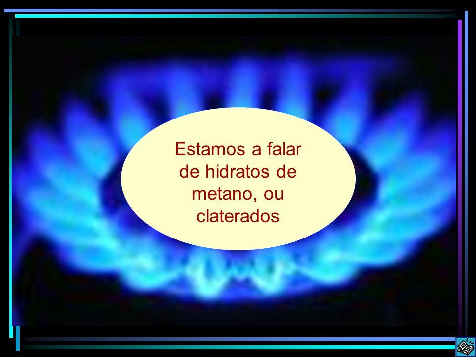 Estamos a falar de hidratos de metano, ou claterados