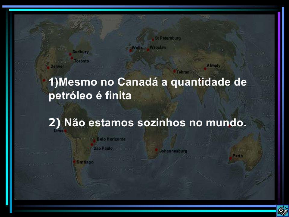 Mesmo no Canadá a quantidade de petróleo é finita 2) Não estamos sozinhos no mundo.