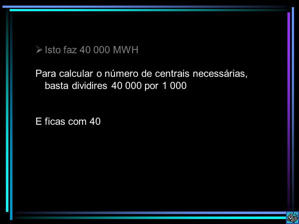Isto faz 40 000 MWH Para calcular o número de centrais necessárias, basta dividires 40 000 por 1 000.