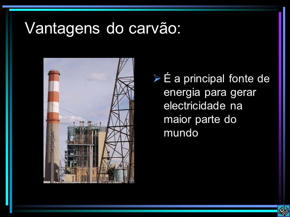 Vantagens do carvão: É a principal fonte de energia para gerar electricidade na maior parte do mundo.