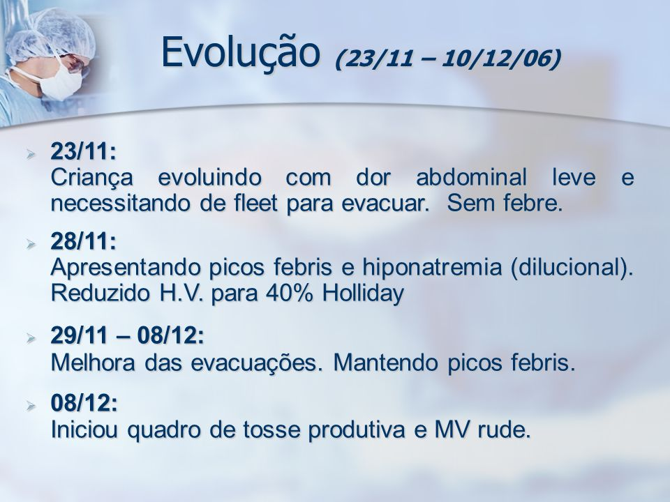 Evolução (23/11 – 10/12/06)23/11: Criança evoluindo com dor abdominal leve e necessitando de fleet para evacuar. Sem febre.