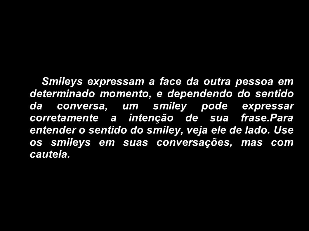 Smileys expressam a face da outra pessoa em determinado momento, e dependendo do sentido da conversa, um smiley pode expressar corretamente a intenção de sua frase.Para entender o sentido do smiley, veja ele de lado.
