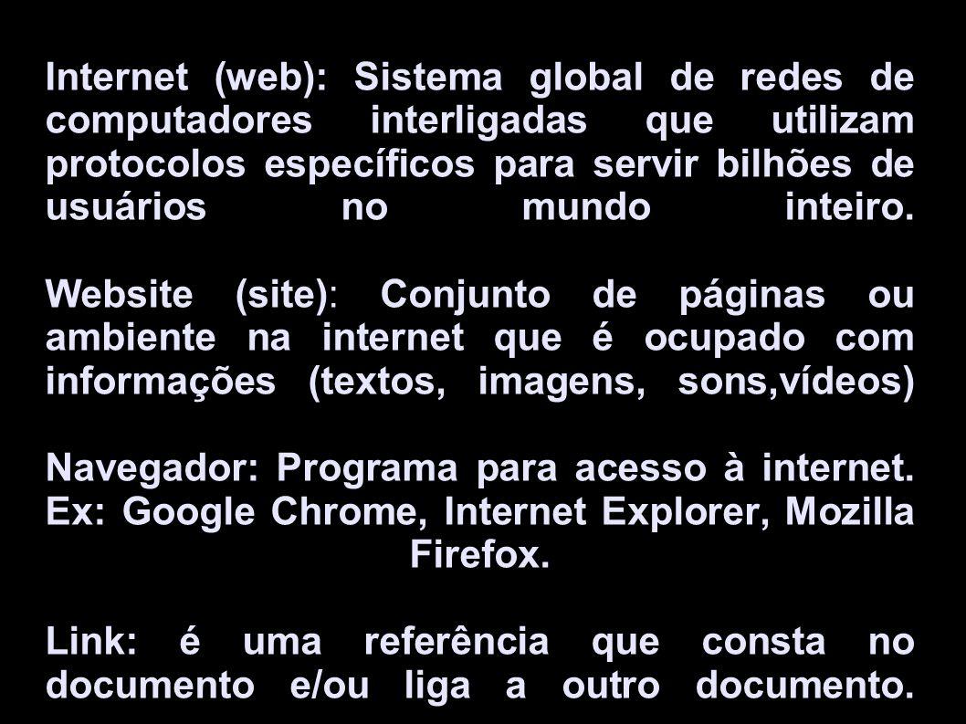 Internet (web): Sistema global de redes de computadores interligadas que utilizam protocolos específicos para servir bilhões de usuários no mundo inteiro.