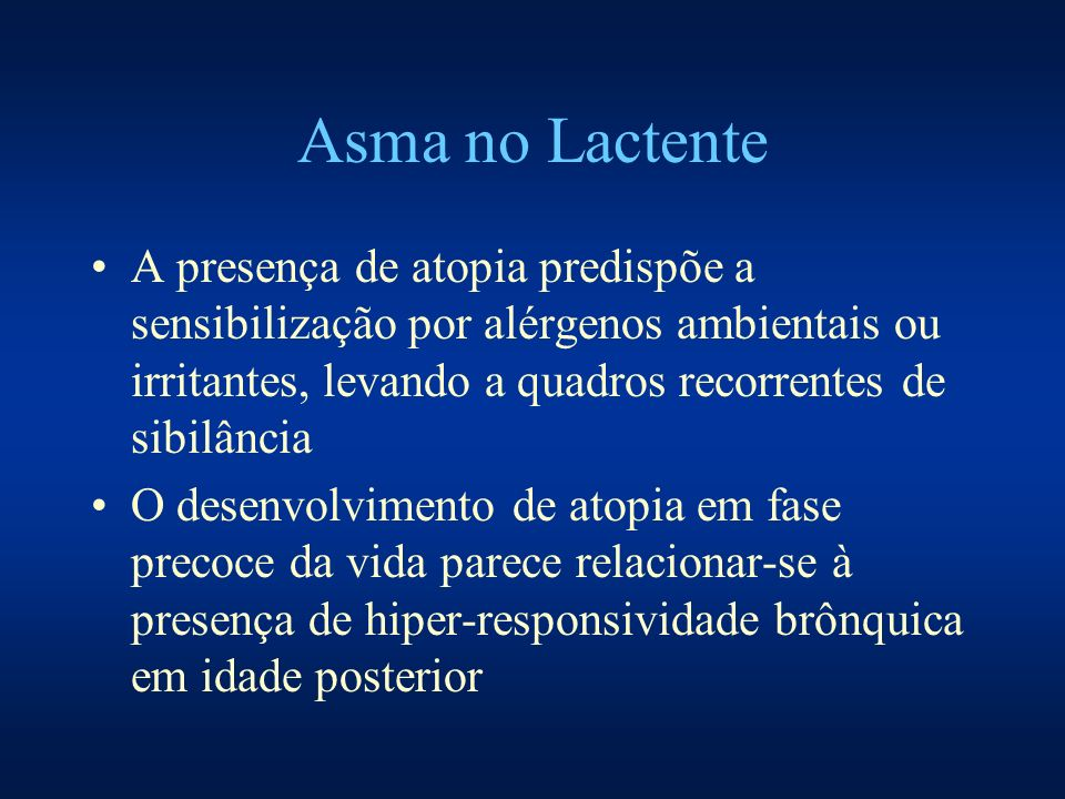 Asma no Lactente A presença de atopia predispõe a sensibilização por alérgenos ambientais ou irritantes, levando a quadros recorrentes de sibilância.