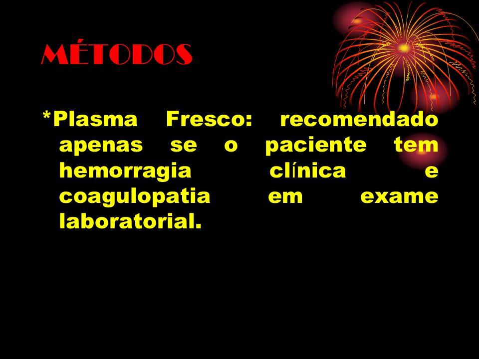 MÉTODOS *Plasma Fresco: recomendado apenas se o paciente tem hemorragia clínica e coagulopatia em exame laboratorial.
