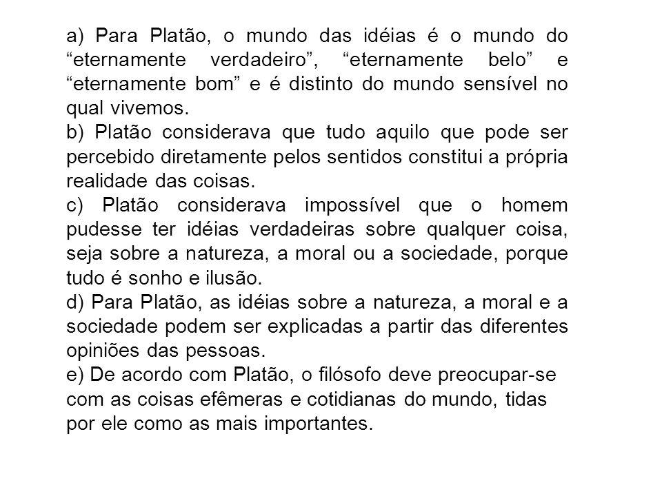 a) Para Platão, o mundo das idéias é o mundo do eternamente verdadeiro , eternamente belo e eternamente bom e é distinto do mundo sensível no qual vivemos.