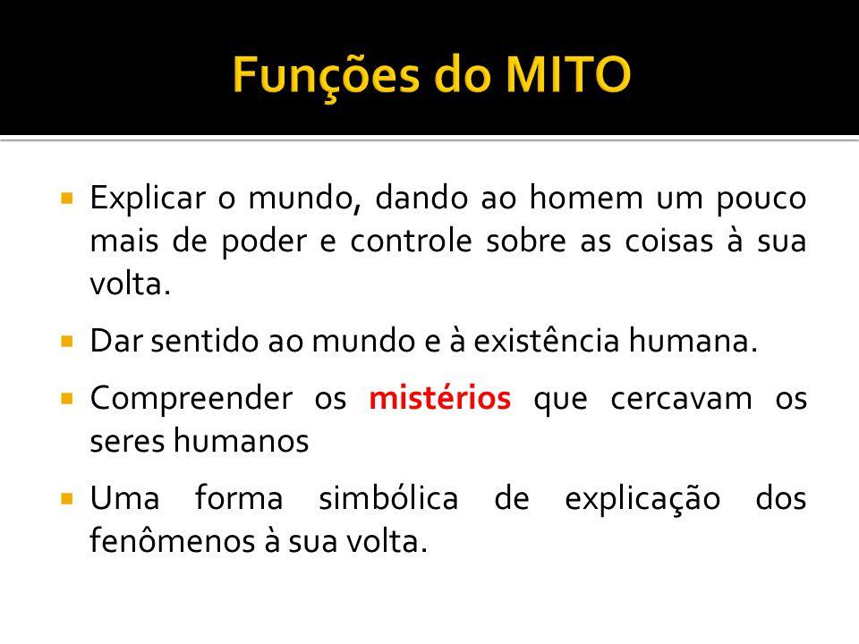 Funções do MITO Explicar o mundo, dando ao homem um pouco mais de poder e controle sobre as coisas à sua volta.