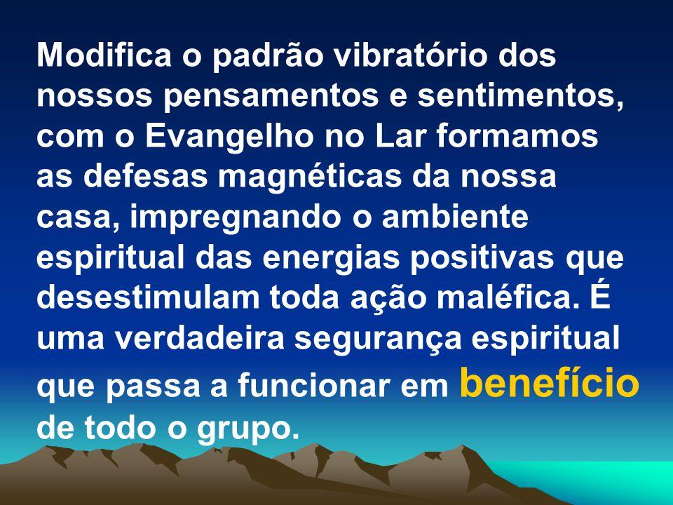 Modifica o padrão vibratório dos nossos pensamentos e sentimentos, com o Evangelho no Lar formamos as defesas magnéticas da nossa casa, impregnando o ambiente espiritual das energias positivas que desestimulam toda ação maléfica.