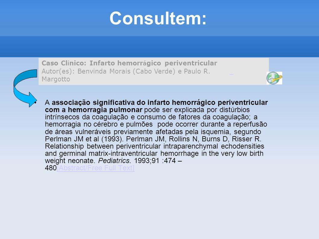 Consultem: Caso Clínico: Infarto hemorrágico periventricular Autor(es): Benvinda Morais (Cabo Verde) e Paulo R. Margotto.