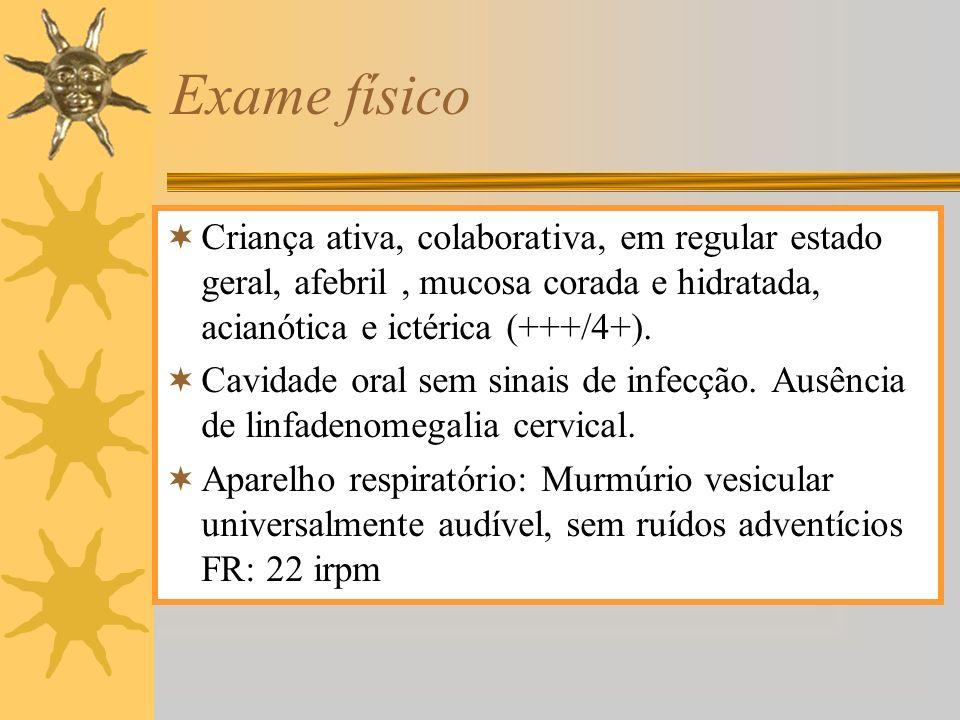 Exame físico Criança ativa, colaborativa, em regular estado geral, afebril , mucosa corada e hidratada, acianótica e ictérica (+++/4+).