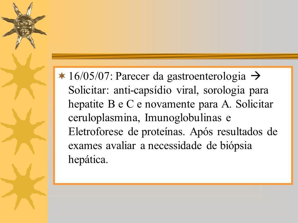 16/05/07: Parecer da gastroenterologia  Solicitar: anti-capsídio viral, sorologia para hepatite B e C e novamente para A.