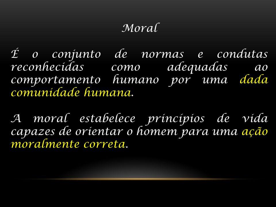 Moral É o conjunto de normas e condutas reconhecidas como adequadas ao comportamento humano por uma dada comunidade humana.