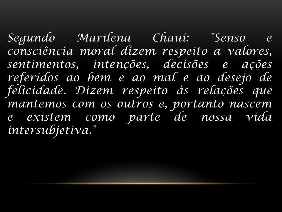Segundo Marilena Chauí: Senso e consciência moral dizem respeito a valores, sentimentos, intenções, decisões e ações referidos ao bem e ao mal e ao desejo de felicidade.
