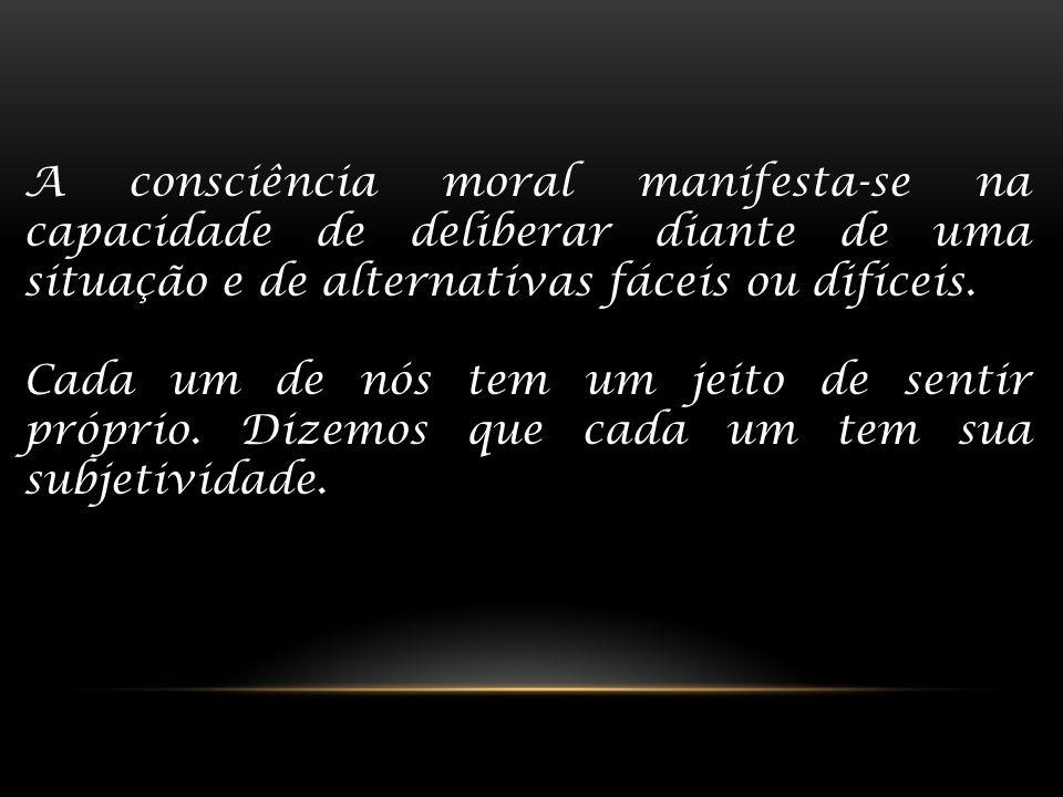 A consciência moral manifesta-se na capacidade de deliberar diante de uma situação e de alternativas fáceis ou difíceis.