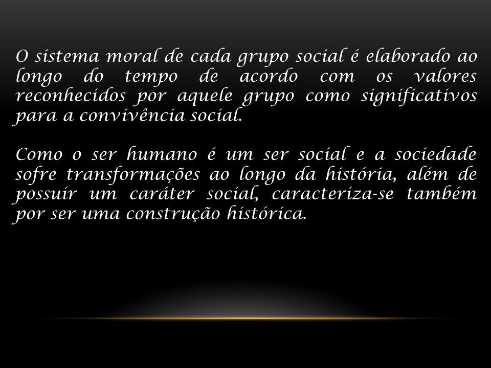 O sistema moral de cada grupo social é elaborado ao longo do tempo de acordo com os valores reconhecidos por aquele grupo como significativos para a convivência social.