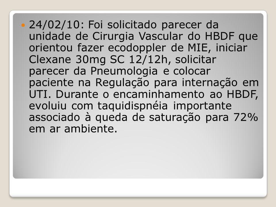 24/02/10: Foi solicitado parecer da unidade de Cirurgia Vascular do HBDF que orientou fazer ecodoppler de MIE, iniciar Clexane 30mg SC 12/12h, solicitar parecer da Pneumologia e colocar paciente na Regulação para internação em UTI.