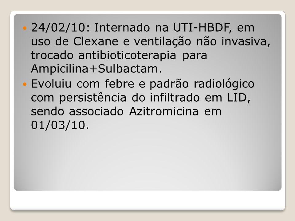 24/02/10: Internado na UTI-HBDF, em uso de Clexane e ventilação não invasiva, trocado antibioticoterapia para Ampicilina+Sulbactam.