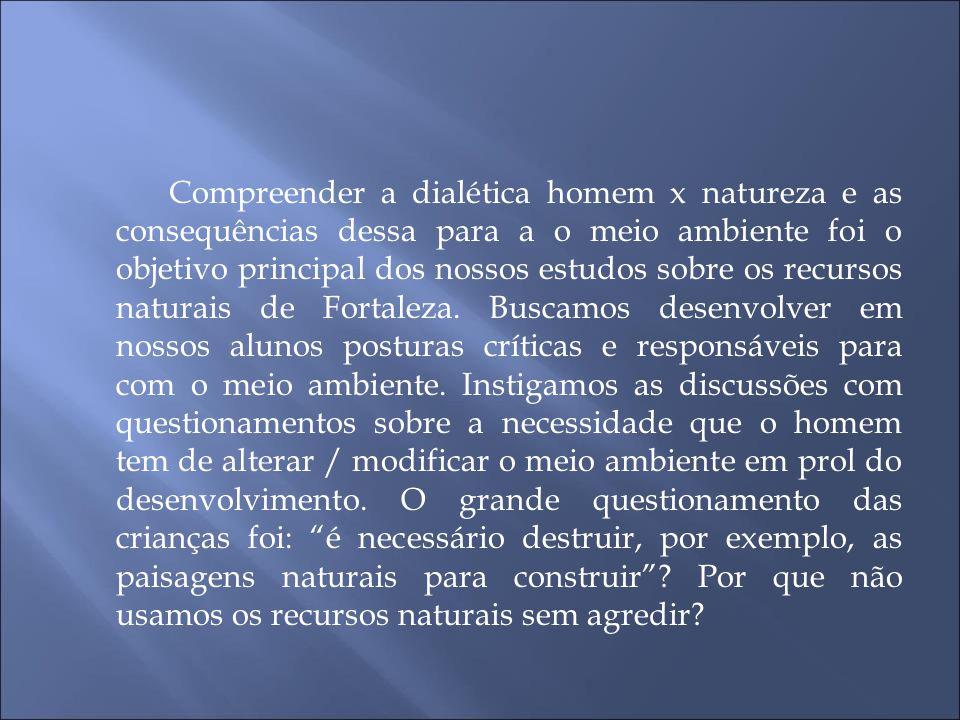 Compreender a dialética homem x natureza e as consequências dessa para a o meio ambiente foi o objetivo principal dos nossos estudos sobre os recursos naturais de Fortaleza.
