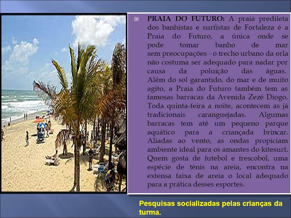 PRAIA DO FUTURO: A praia predileta dos banhistas e surfistas de Fortaleza é a Praia do Futuro, a única onde se pode tomar banho de mar sem preocupações - o trecho urbano da orla não costuma ser adequado para nadar por causa da poluição das águas. Além do sol garantido, do mar e de muito agito, a Praia do Futuro também tem as famosas barracas da Avenida Zezé Diogo. Toda quinta-feira a noite, acontecem as já tradicionais caranguejadas. Algumas barracas tem até um pequeno parque aquático para a criançada brincar. Aliadas ao vento, as ondas propiciam ambiente ideal para os amantes do kitesurf. Quem gosta de futebol e frescobol, uma espécie de tênis na areia, encontra na extensa faixa de areia o local adequado para a prática desses esportes.